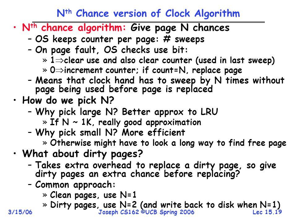 Lec 15.19 3/15/06Joseph CS162 ©UCB Spring 2006 N th Chance version of Clock Algorithm N th chance algorithm: Give page N chances –OS keeps counter per