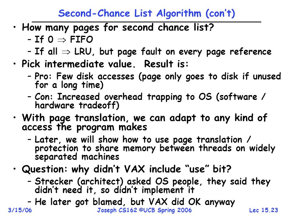 Lec 15.23 3/15/06Joseph CS162 ©UCB Spring 2006 Second-Chance List Algorithm (con't) How many pages for second chance list? –If 0  FIFO –If all  LRU,