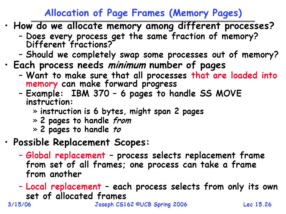 Lec 15.26 3/15/06Joseph CS162 ©UCB Spring 2006 Allocation of Page Frames (Memory Pages) How do we allocate memory among different processes? –Does eve