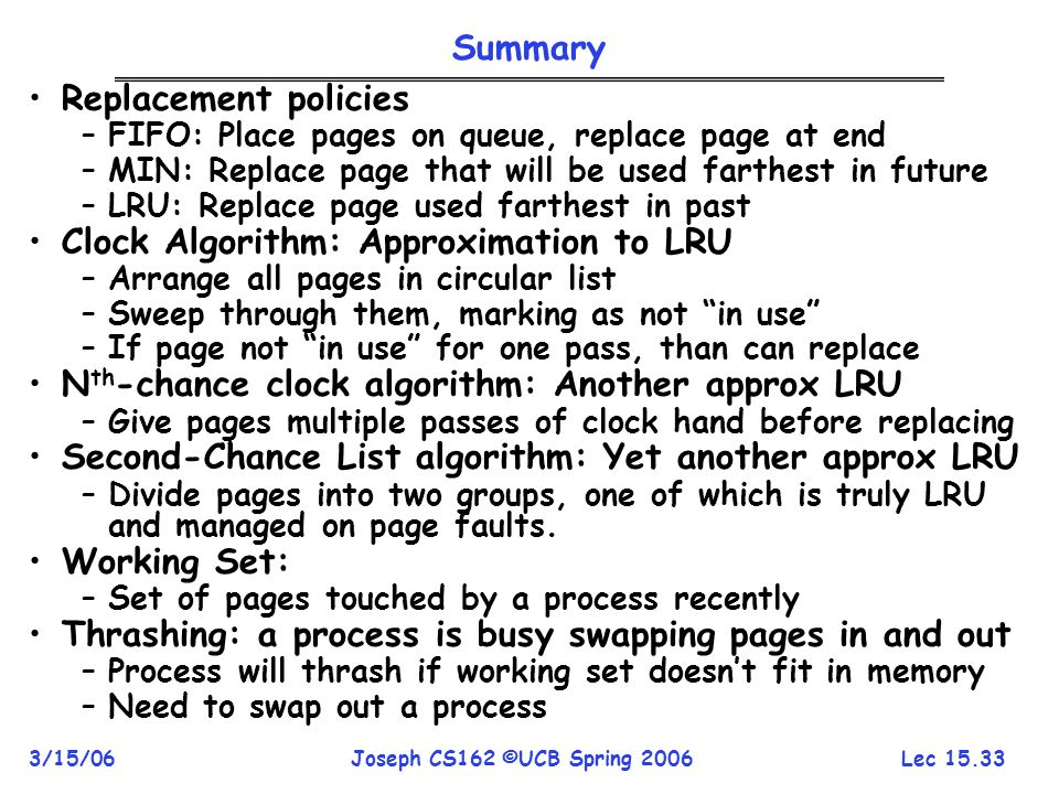 Lec 15.33 3/15/06Joseph CS162 ©UCB Spring 2006 Summary Replacement policies –FIFO: Place pages on queue, replace page at end –MIN: Replace page that w