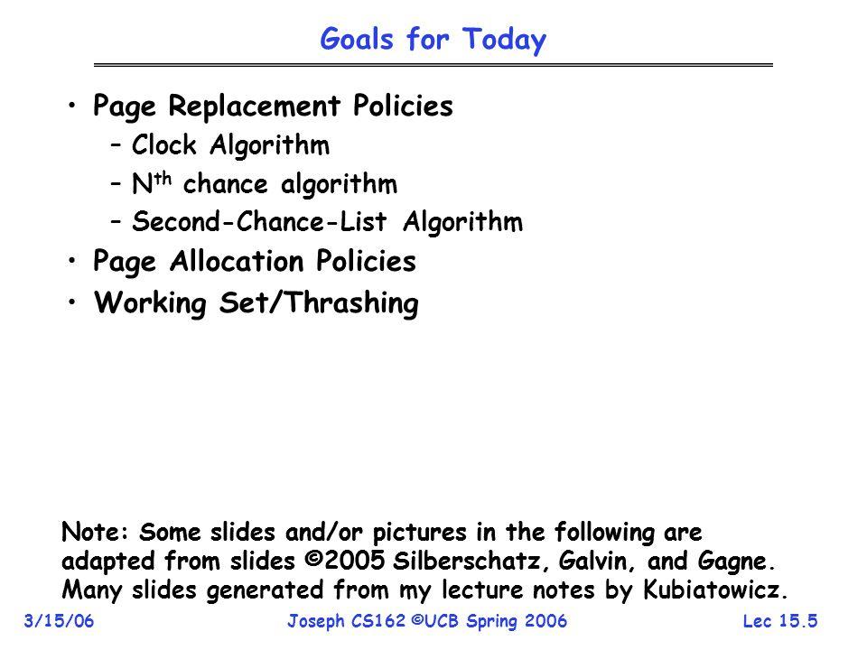 Lec 15.5 3/15/06Joseph CS162 ©UCB Spring 2006 Goals for Today Page Replacement Policies –Clock Algorithm –N th chance algorithm –Second-Chance-List Al