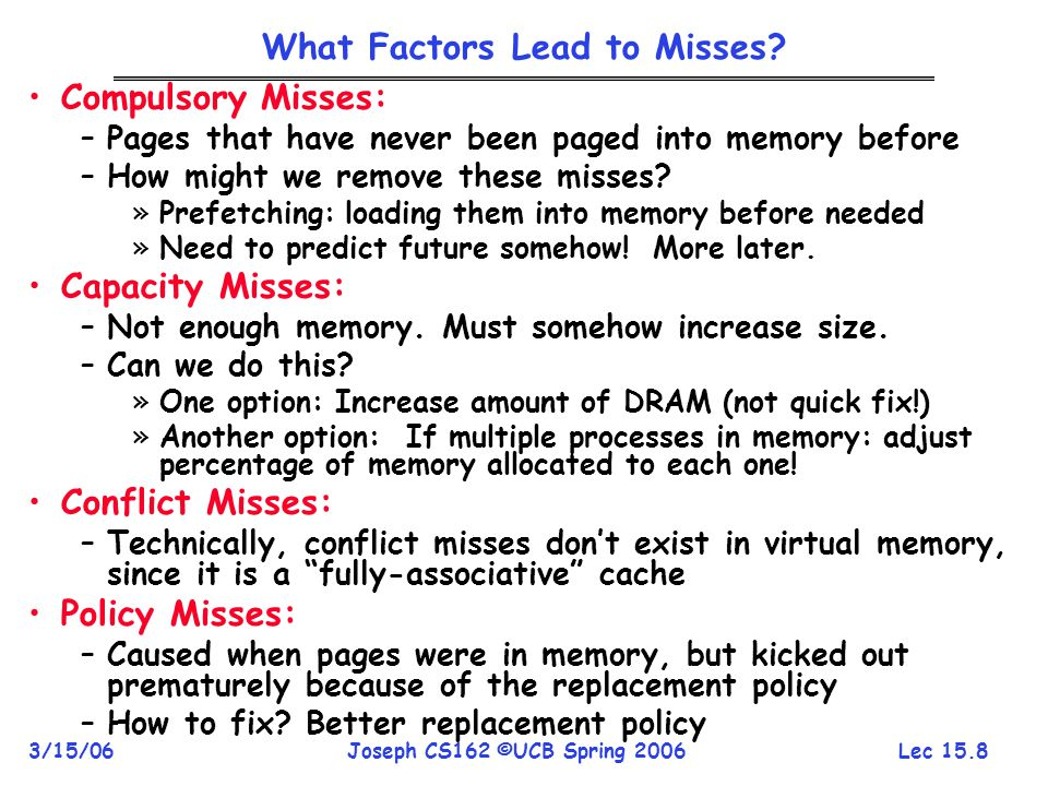 Lec 15.8 3/15/06Joseph CS162 ©UCB Spring 2006 What Factors Lead to Misses? Compulsory Misses: –Pages that have never been paged into memory before –Ho