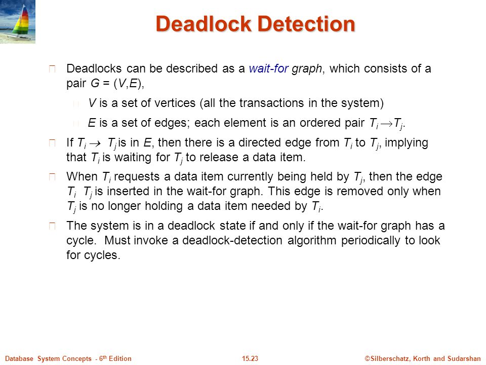 ©Silberschatz, Korth and Sudarshan15.23Database System Concepts - 6 th Edition Deadlock Detection Deadlocks can be described as a wait-for graph, which consists of a pair G = (V,E), V is a set of vertices (all the transactions in the system) E is a set of edges; each element is an ordered pair T i  T j.