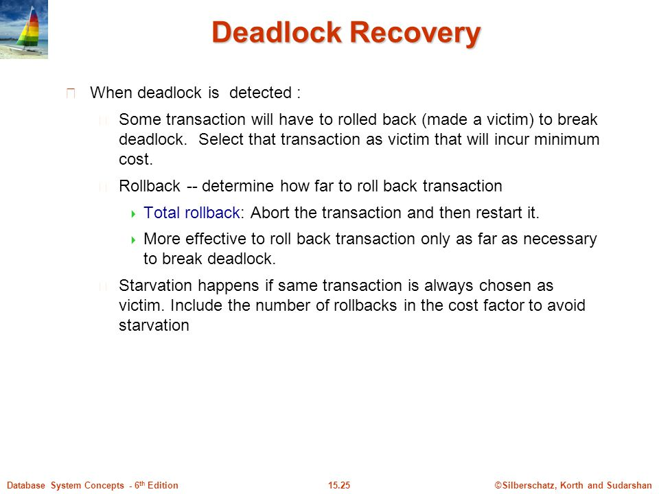 ©Silberschatz, Korth and Sudarshan15.25Database System Concepts - 6 th Edition Deadlock Recovery When deadlock is detected : Some transaction will have to rolled back (made a victim) to break deadlock.