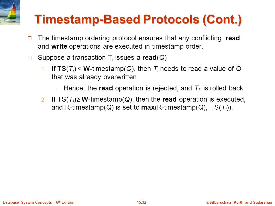©Silberschatz, Korth and Sudarshan15.32Database System Concepts - 6 th Edition Timestamp-Based Protocols (Cont.) The timestamp ordering protocol ensures that any conflicting read and write operations are executed in timestamp order.