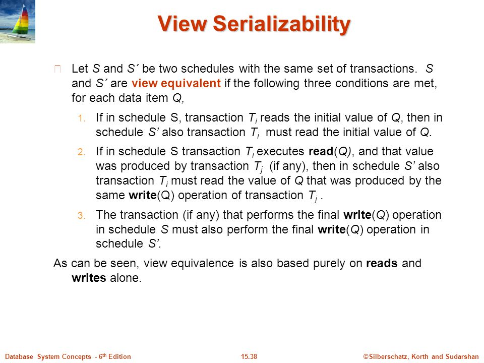©Silberschatz, Korth and Sudarshan15.38Database System Concepts - 6 th Edition View Serializability Let S and S´ be two schedules with the same set of transactions.