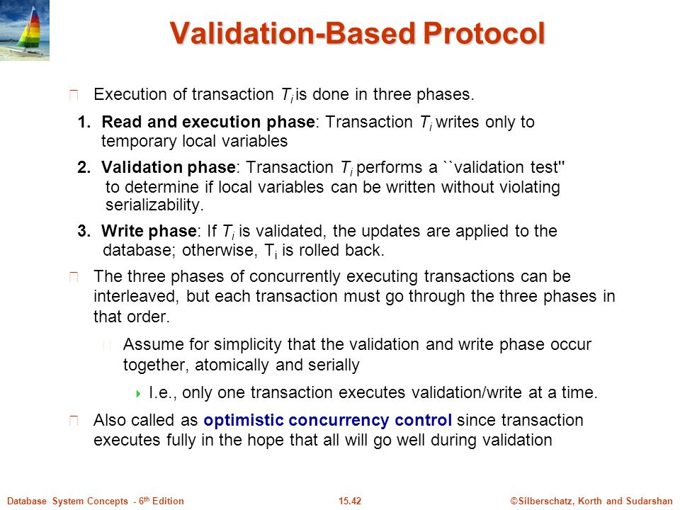 ©Silberschatz, Korth and Sudarshan15.42Database System Concepts - 6 th Edition Validation-Based Protocol Execution of transaction T i is done in three phases.