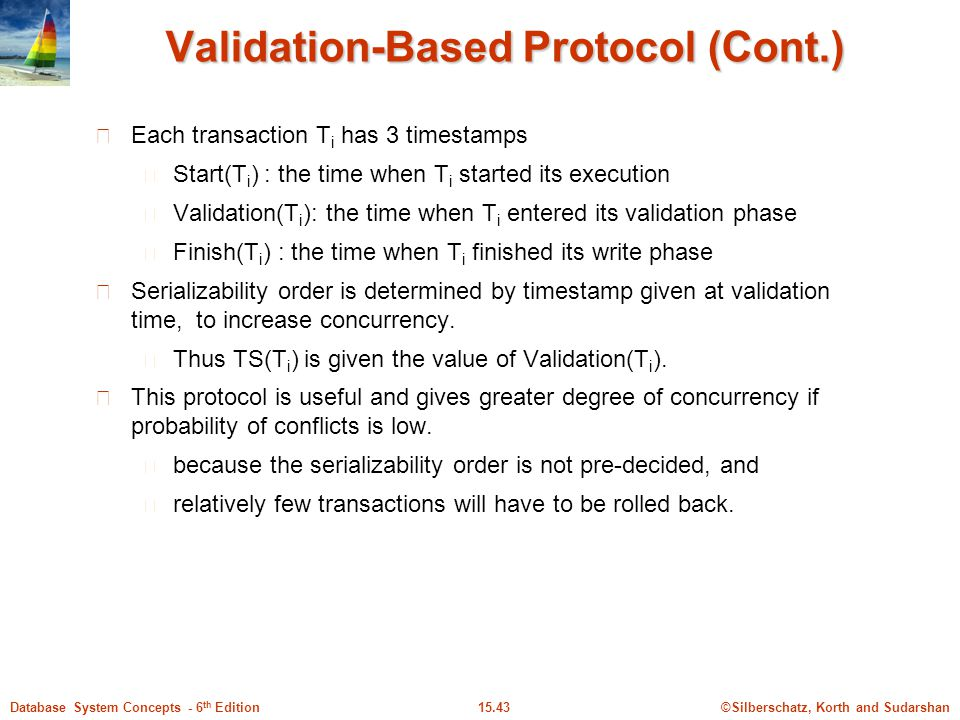 ©Silberschatz, Korth and Sudarshan15.43Database System Concepts - 6 th Edition Validation-Based Protocol (Cont.) Each transaction T i has 3 timestamps Start(T i ) : the time when T i started its execution Validation(T i ): the time when T i entered its validation phase Finish(T i ) : the time when T i finished its write phase Serializability order is determined by timestamp given at validation time, to increase concurrency.