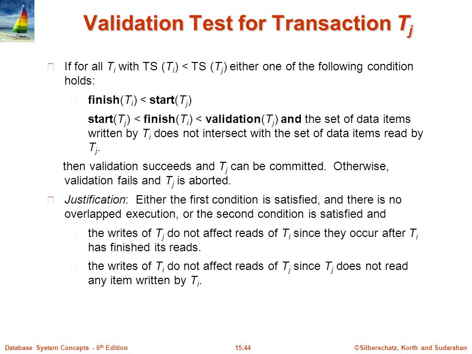 ©Silberschatz, Korth and Sudarshan15.44Database System Concepts - 6 th Edition Validation Test for Transaction T j If for all T i with TS (T i ) < TS (T j ) either one of the following condition holds: finish(T i ) < start(T j ) start(T j ) < finish(T i ) < validation(T j ) and the set of data items written by T i does not intersect with the set of data items read by T j.