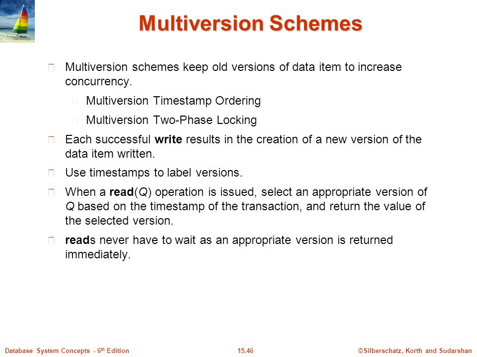 ©Silberschatz, Korth and Sudarshan15.46Database System Concepts - 6 th Edition Multiversion Schemes Multiversion schemes keep old versions of data ite