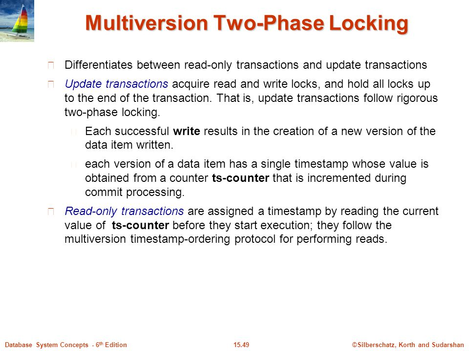 ©Silberschatz, Korth and Sudarshan15.49Database System Concepts - 6 th Edition Multiversion Two-Phase Locking Differentiates between read-only transactions and update transactions Update transactions acquire read and write locks, and hold all locks up to the end of the transaction.