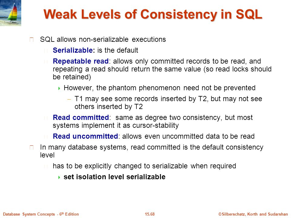 ©Silberschatz, Korth and Sudarshan15.68Database System Concepts - 6 th Edition Weak Levels of Consistency in SQL SQL allows non-serializable executions Serializable: is the default Repeatable read: allows only committed records to be read, and repeating a read should return the same value (so read locks should be retained)  However, the phantom phenomenon need not be prevented – T1 may see some records inserted by T2, but may not see others inserted by T2 Read committed: same as degree two consistency, but most systems implement it as cursor-stability Read uncommitted: allows even uncommitted data to be read In many database systems, read committed is the default consistency level has to be explicitly changed to serializable when required  set isolation level serializable