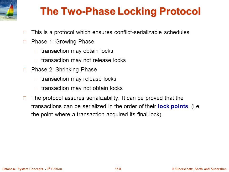 ©Silberschatz, Korth and Sudarshan15.8Database System Concepts - 6 th Edition The Two-Phase Locking Protocol This is a protocol which ensures conflict-serializable schedules.