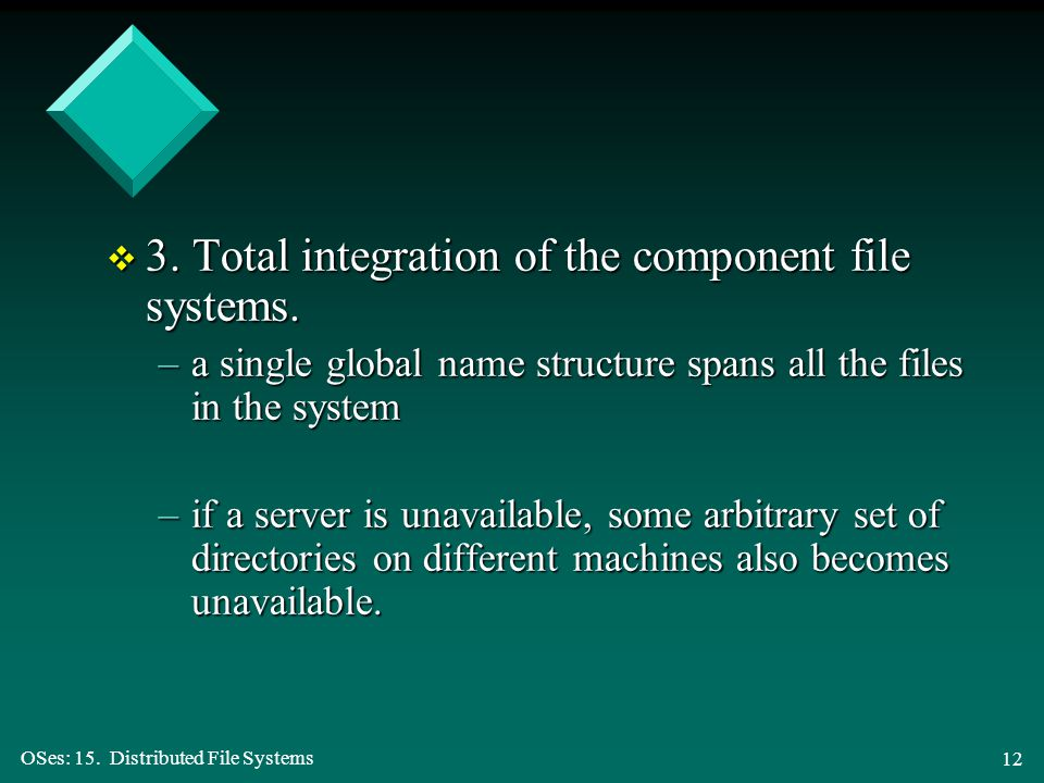 OSes: 15. Distributed File Systems 12 v 3. Total integration of the component file systems.