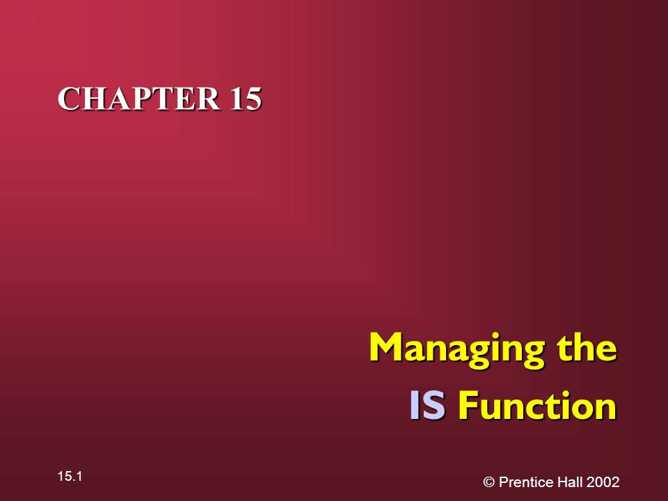 © Prentice Hall 2002 15.1 CHAPTER 15 Managing the IS Function
