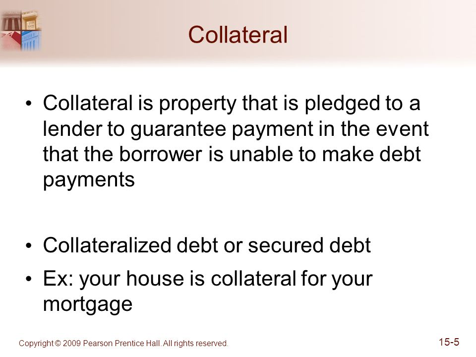Collateral Collateral is property that is pledged to a lender to guarantee payment in the event that the borrower is unable to make debt payments Collateralized debt or secured debt Ex: your house is collateral for your mortgage Copyright © 2009 Pearson Prentice Hall.