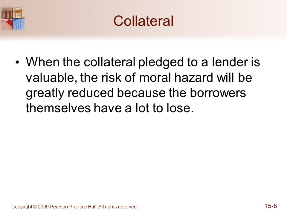 Collateral When the collateral pledged to a lender is valuable, the risk of moral hazard will be greatly reduced because the borrowers themselves have a lot to lose.