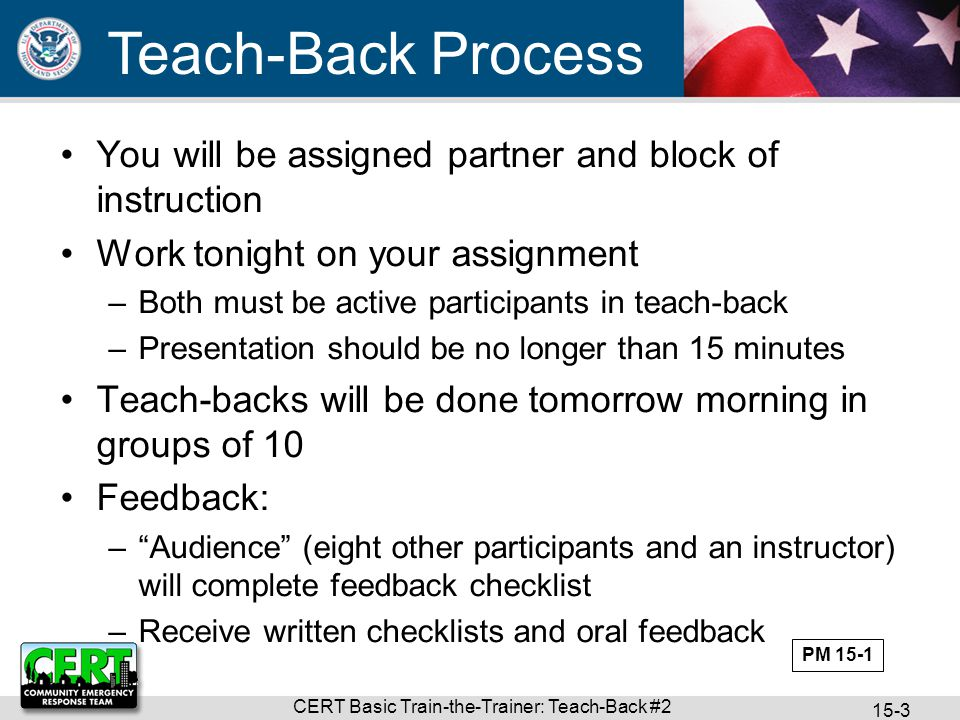 CERT Basic Train-the-Trainer: Teach-Back #2 15-3 You will be assigned partner and block of instruction Work tonight on your assignment –Both must be active participants in teach-back –Presentation should be no longer than 15 minutes Teach-backs will be done tomorrow morning in groups of 10 Feedback: – Audience (eight other participants and an instructor) will complete feedback checklist –Receive written checklists and oral feedback Teach-Back Process PM 15-1