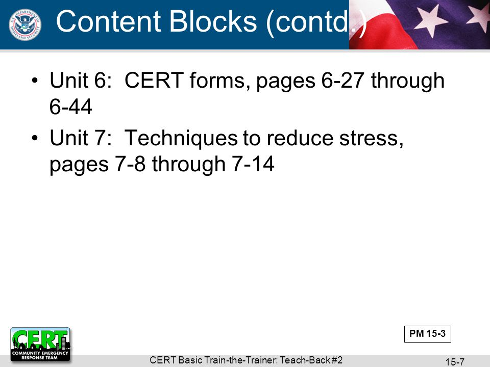 CERT Basic Train-the-Trainer: Teach-Back #2 15-7 Unit 6: CERT forms, pages 6-27 through 6-44 Unit 7: Techniques to reduce stress, pages 7-8 through 7-14 Content Blocks (contd.) PM 15-3