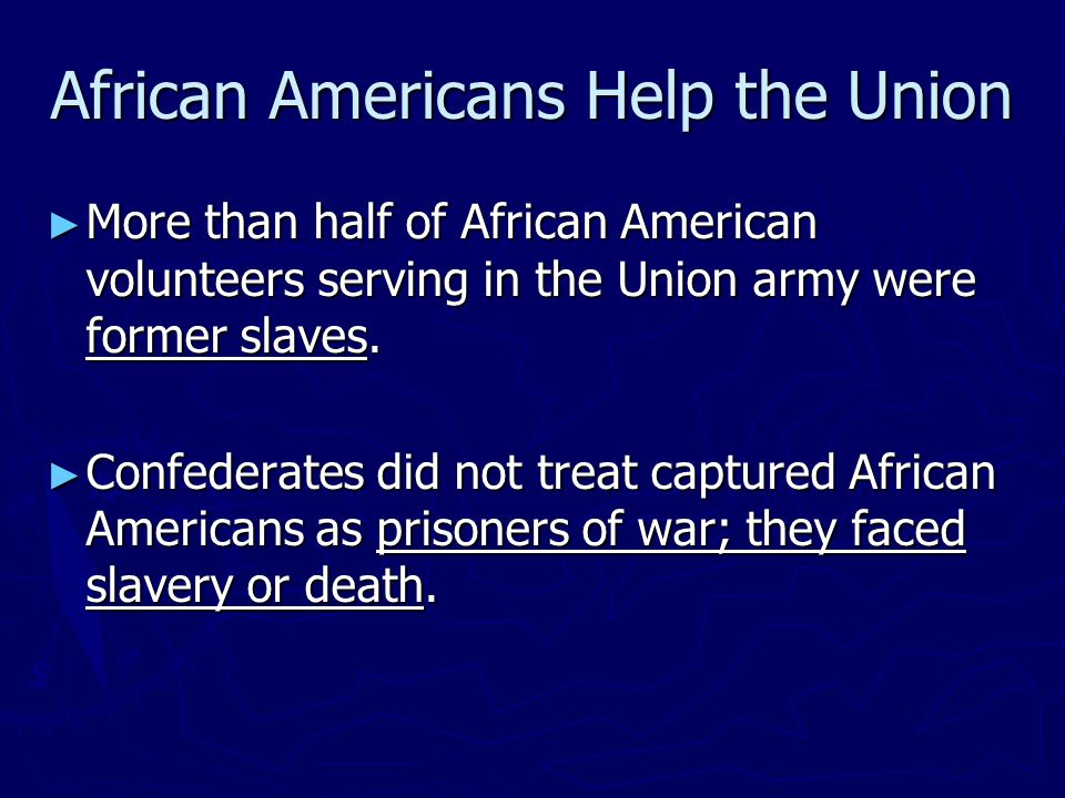 African Americans Help the Union ► More than half of African American volunteers serving in the Union army were former slaves. ► Confederates did not