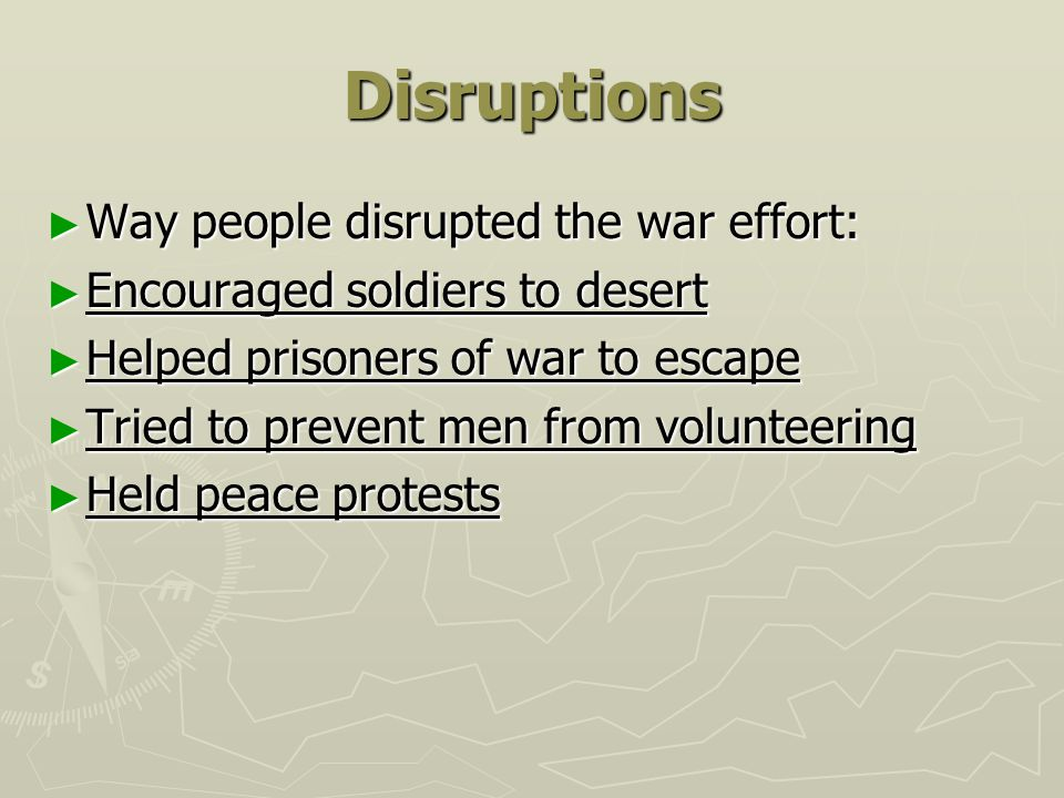 Disruptions ► Way people disrupted the war effort: ► Encouraged soldiers to desert ► Helped prisoners of war to escape ► Tried to prevent men from vol