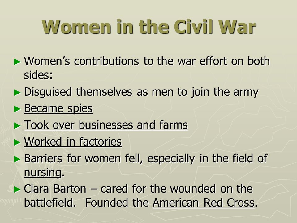 Women in the Civil War ► Women's contributions to the war effort on both sides: ► Disguised themselves as men to join the army ► Became spies ► Took o