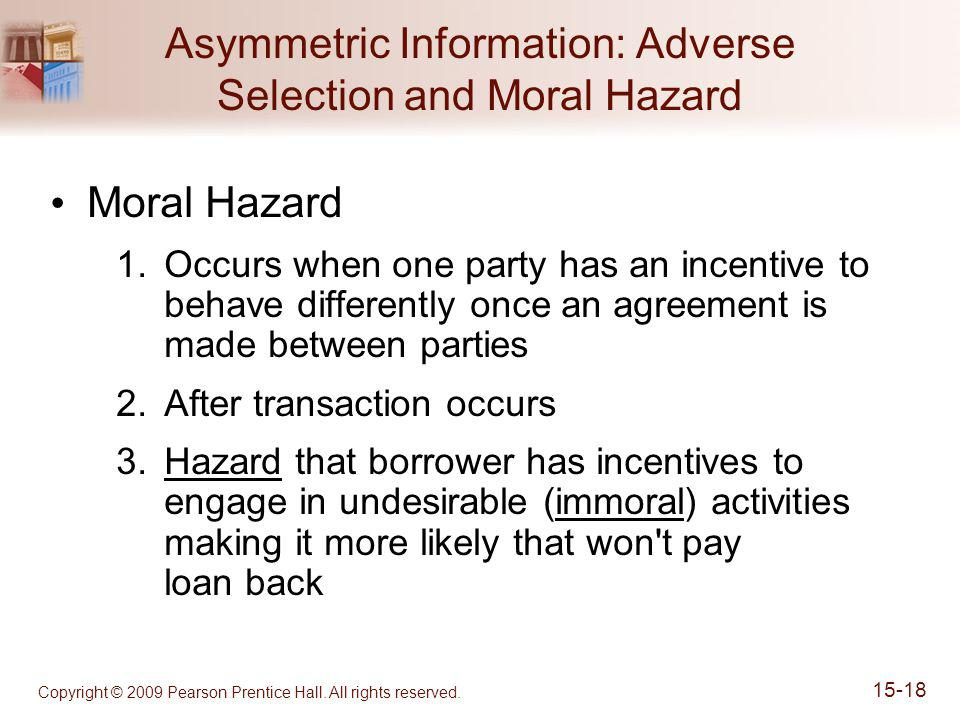 Copyright © 2009 Pearson Prentice Hall. All rights reserved. 15-18 Asymmetric Information: Adverse Selection and Moral Hazard Moral Hazard 1.Occurs wh