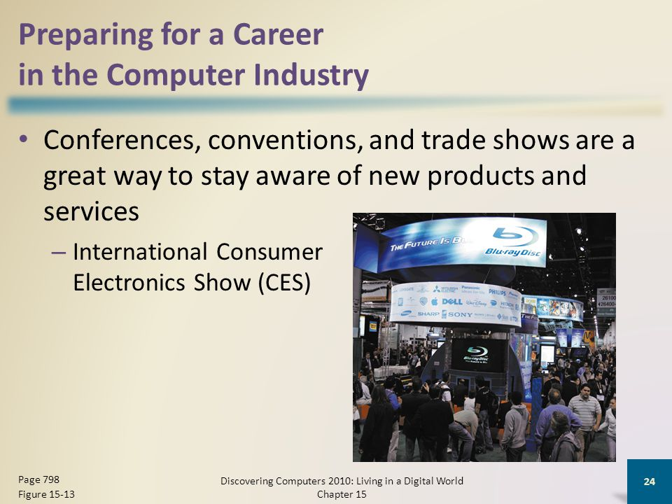 Preparing for a Career in the Computer Industry Conferences, conventions, and trade shows are a great way to stay aware of new products and services – International Consumer Electronics Show (CES) Discovering Computers 2010: Living in a Digital World Chapter 15 24 Page 798 Figure 15-13