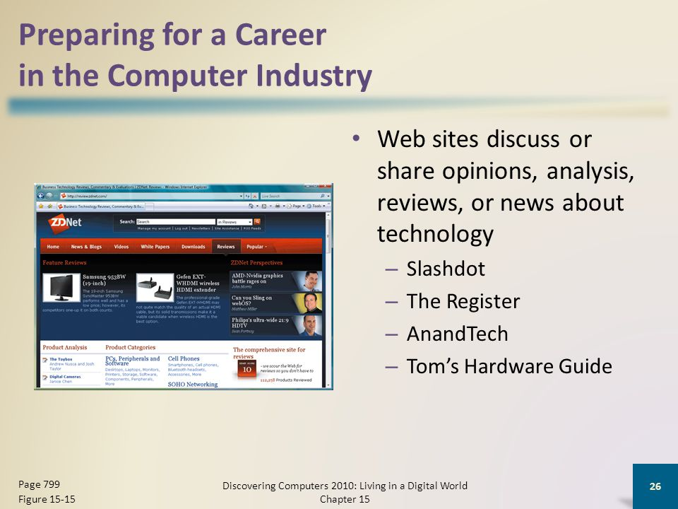Preparing for a Career in the Computer Industry Web sites discuss or share opinions, analysis, reviews, or news about technology – Slashdot – The Register – AnandTech – Tom's Hardware Guide Discovering Computers 2010: Living in a Digital World Chapter 15 26 Page 799 Figure 15-15