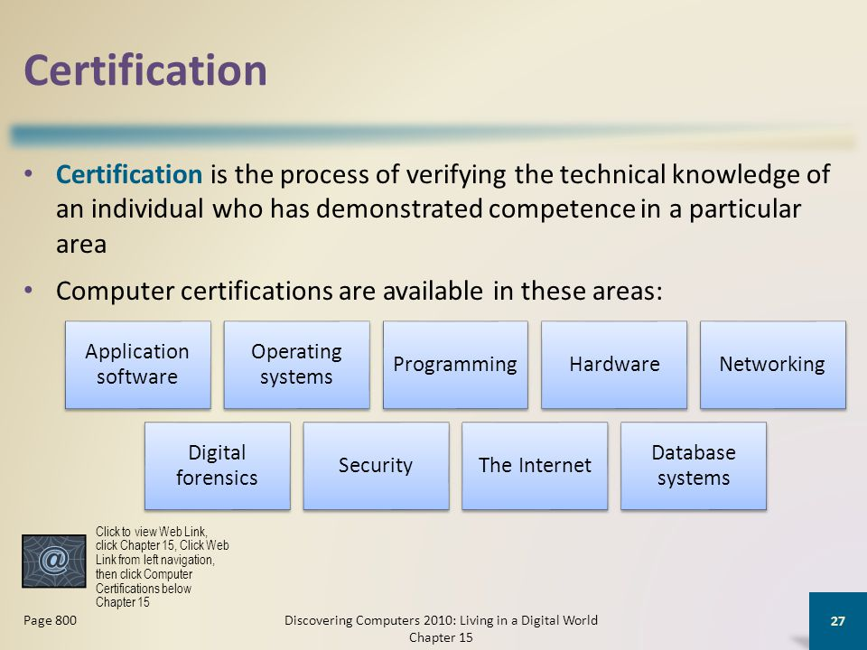Certification Certification is the process of verifying the technical knowledge of an individual who has demonstrated competence in a particular area Computer certifications are available in these areas: Discovering Computers 2010: Living in a Digital World Chapter 15 27 Page 800 Application software Operating systems ProgrammingHardwareNetworking Digital forensics SecurityThe Internet Database systems Click to view Web Link, click Chapter 15, Click Web Link from left navigation, then click Computer Certifications below Chapter 15