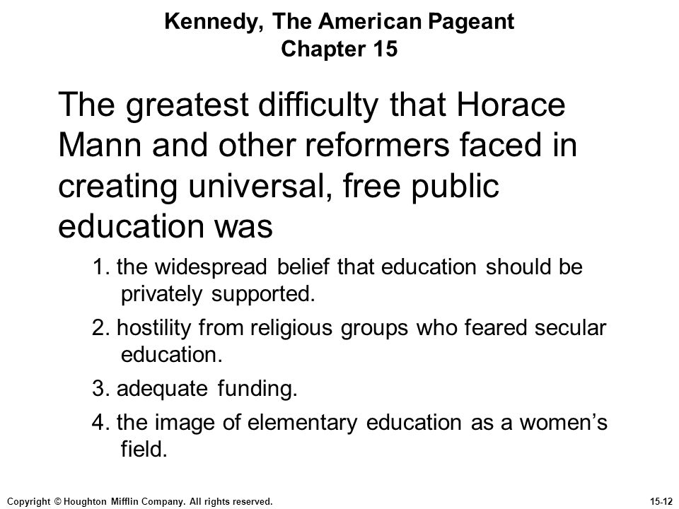 Copyright © Houghton Mifflin Company. All rights reserved.15-12 Kennedy, The American Pageant Chapter 15 The greatest difficulty that Horace Mann and