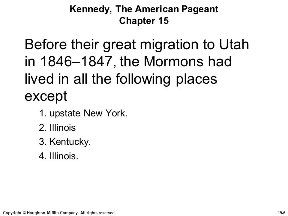 Copyright © Houghton Mifflin Company. All rights reserved.15-6 Kennedy, The American Pageant Chapter 15 Before their great migration to Utah in 1846–1