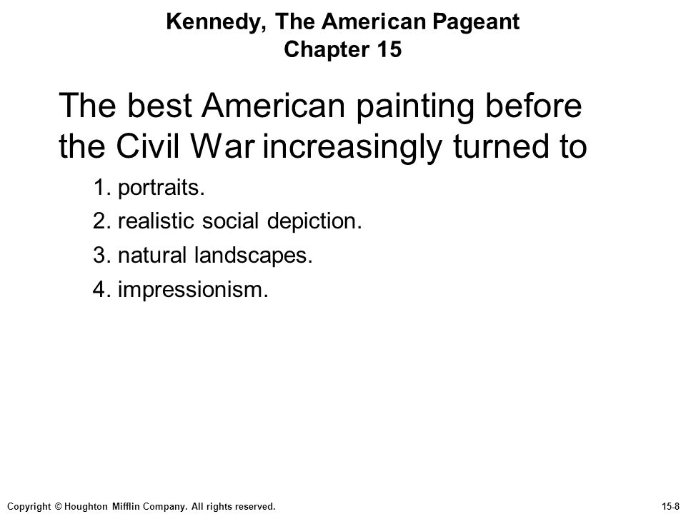 Copyright © Houghton Mifflin Company. All rights reserved.15-8 Kennedy, The American Pageant Chapter 15 The best American painting before the Civil Wa