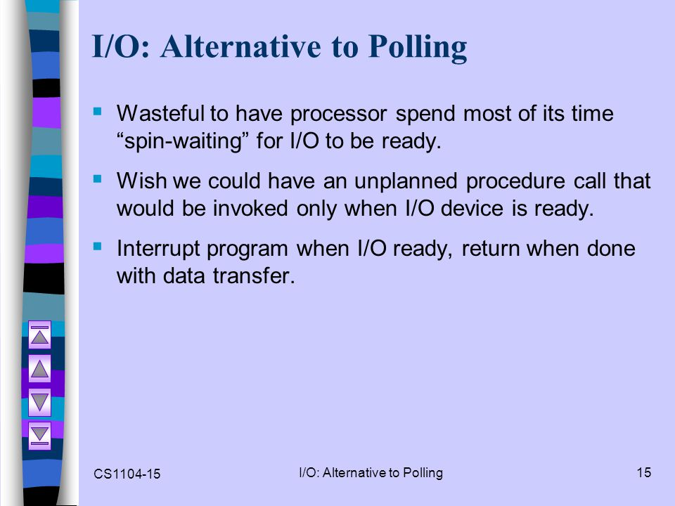 """CS1104-15 I/O: Alternative to Polling15 I/O: Alternative to Polling  Wasteful to have processor spend most of its time """"spin-waiting"""" for I/O to be r"""