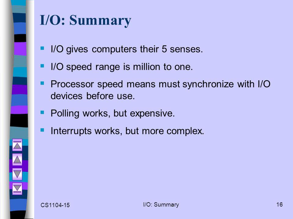 CS1104-15 I/O: Summary16 I/O: Summary  I/O gives computers their 5 senses.  I/O speed range is million to one.  Processor speed means must synchron