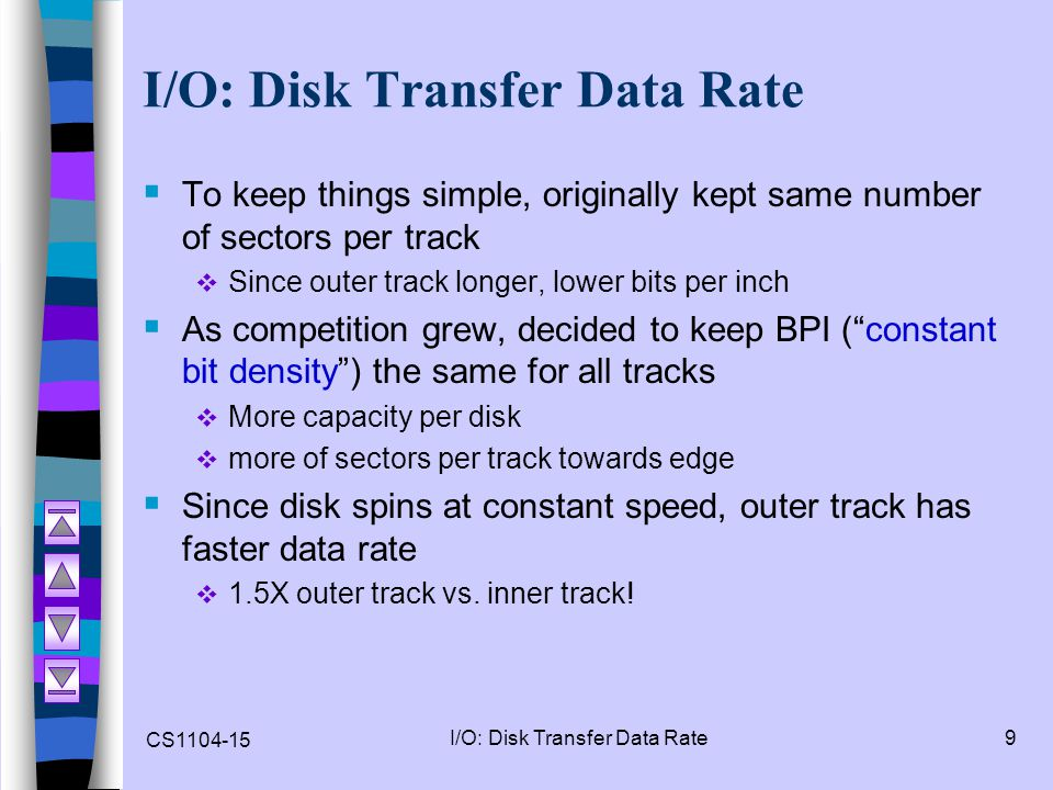 CS1104-15 I/O: Disk Transfer Data Rate9  To keep things simple, originally kept same number of sectors per track  Since outer track longer, lower bi