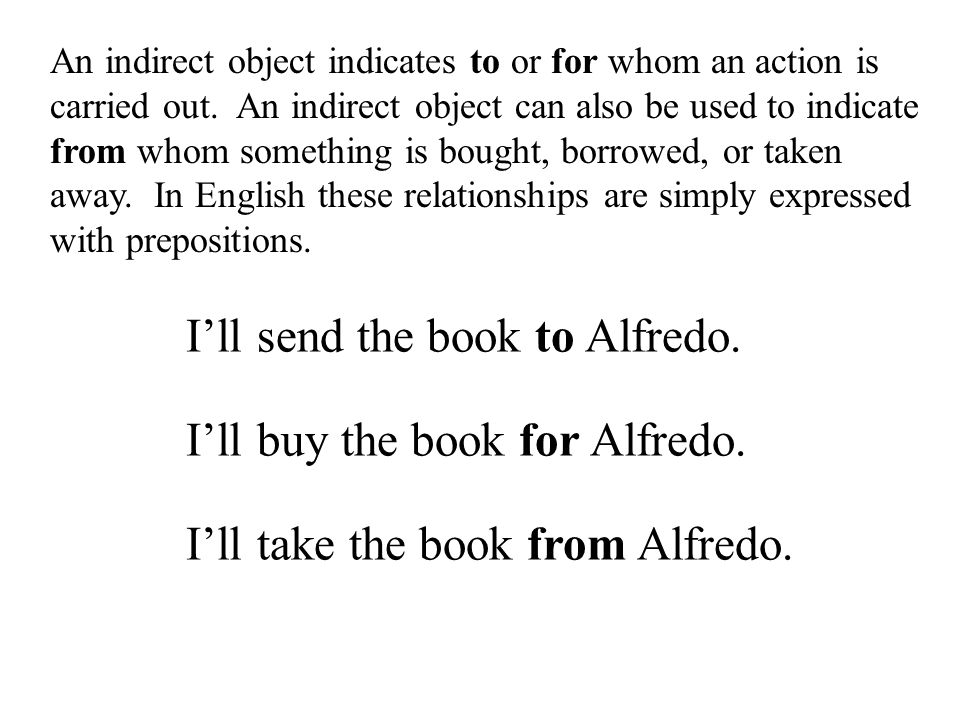 An indirect object indicates to or for whom an action is carried out. An indirect object can also be used to indicate from whom something is bought, b