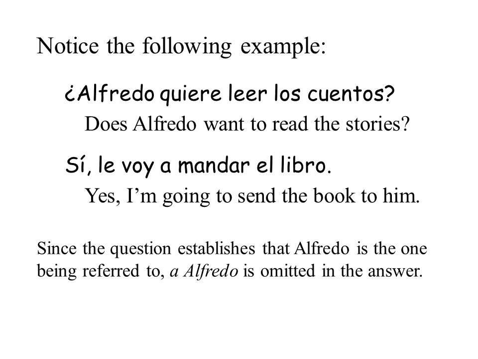 Notice the following example: ¿Alfredo quiere leer los cuentos? Sí, le voy a mandar el libro. Since the question establishes that Alfredo is the one b