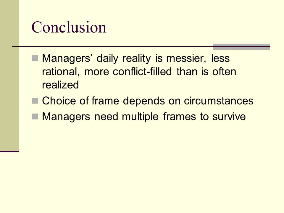 Conclusion Managers' daily reality is messier, less rational, more conflict-filled than is often realized Choice of frame depends on circumstances Managers need multiple frames to survive
