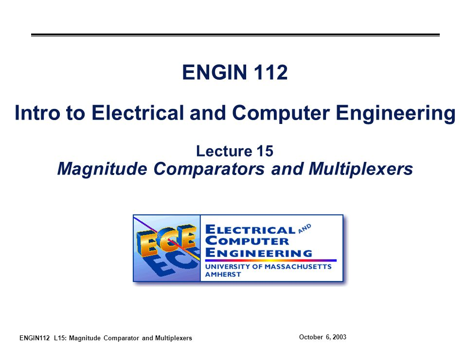 ENGIN112 L15: Magnitude Comparator and Multiplexers October 6, 2003 ENGIN 112 Intro to Electrical and Computer Engineering Lecture 15 Magnitude Comparators and Multiplexers