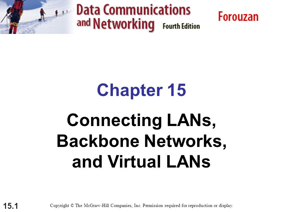 15.1 Chapter 15 Connecting LANs, Backbone Networks, and Virtual LANs Copyright © The McGraw-Hill Companies, Inc. Permission required for reproduction