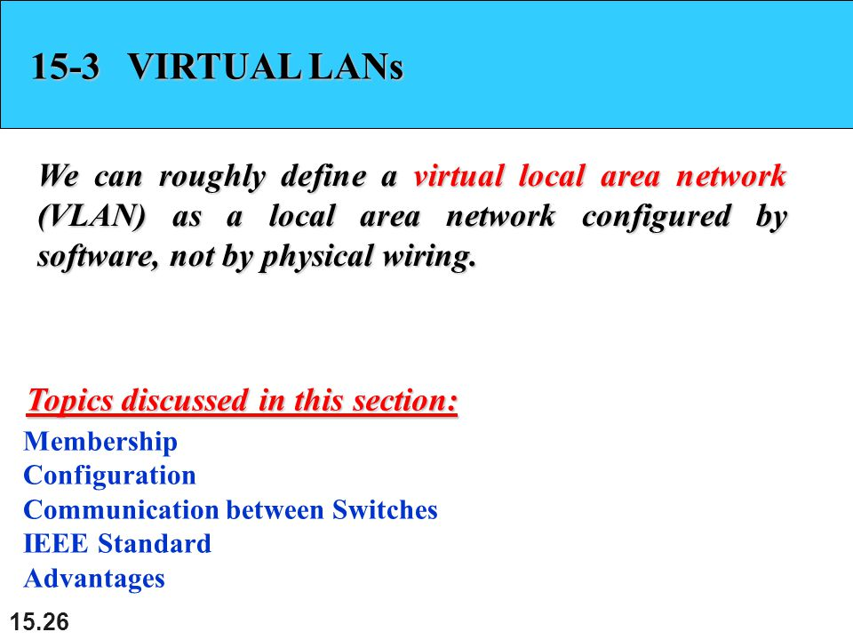 15.26 15-3 VIRTUAL LANs We can roughly define a virtual local area network (VLAN) as a local area network configured by software, not by physical wiri