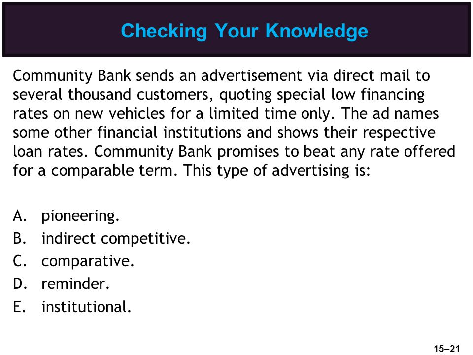 Checking Your Knowledge Community Bank sends an advertisement via direct mail to several thousand customers, quoting special low financing rates on new vehicles for a limited time only.