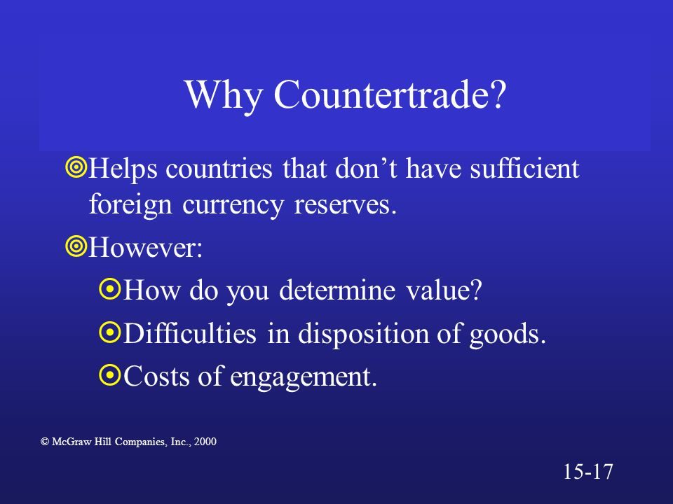 Why Countertrade?  Helps countries that don't have sufficient foreign currency reserves.  However:  How do you determine value?  Difficulties in d
