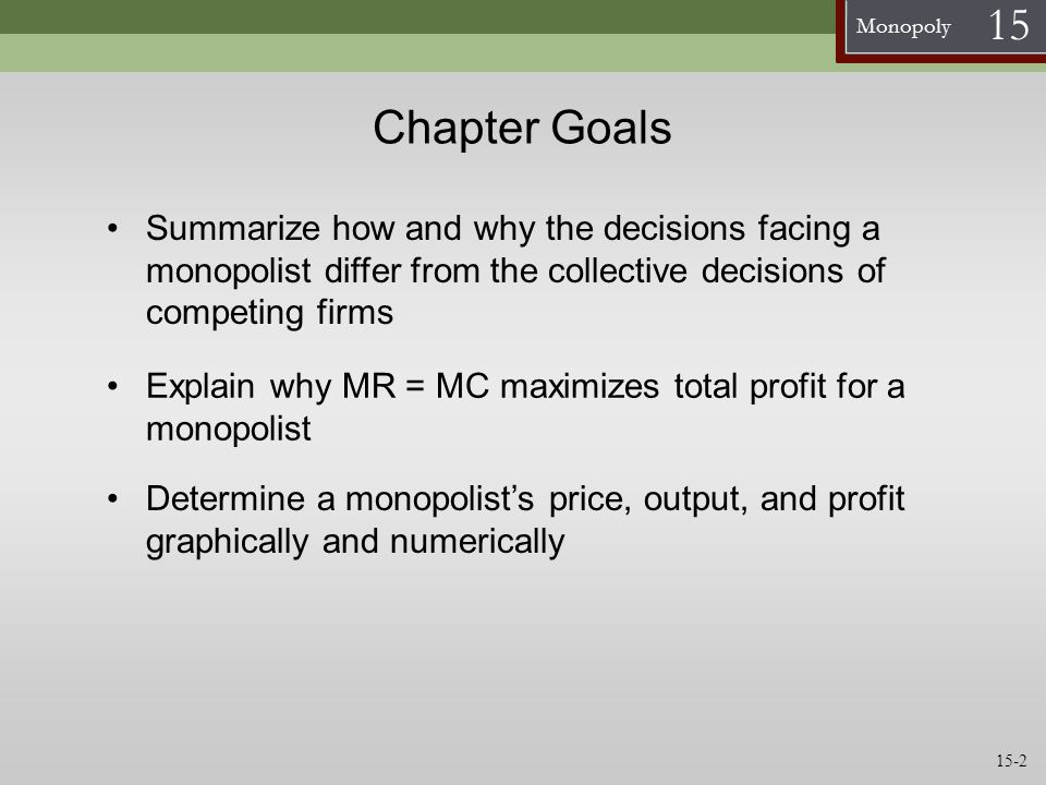 Monopoly 15 Losses Determining Profits Graphically: A Firm with Losses Q P ATC Q profit max P ATC Find output where MC = MR, this is the profit maximizing Q Find profit per unit where the profit max Q intersects ATC Find how much consumers will pay where the profit max Q intersects demand, this is the monopolist price MC D MC = MR D at Q profit max MR ATC at Q profit max Since P<ATC at the profit maximizing quantity, this firm is earning losses 15-13