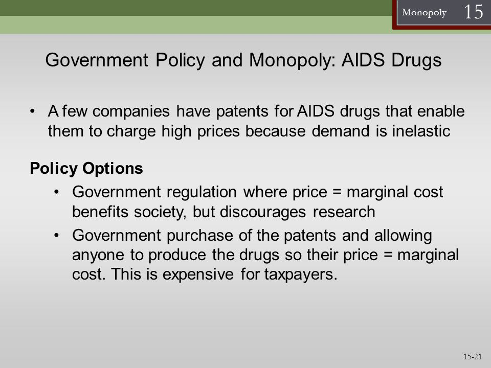 Monopoly 15 Government Policy and Monopoly: AIDS Drugs A few companies have patents for AIDS drugs that enable them to charge high prices because dema