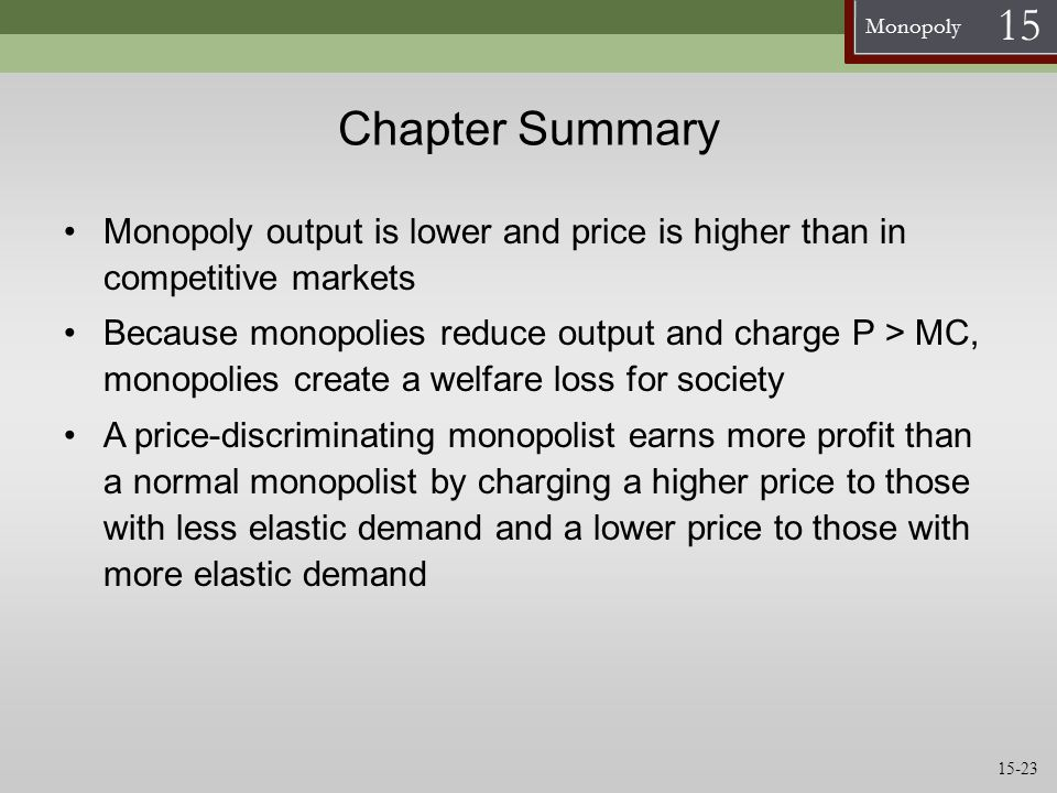 Monopoly 15 Chapter Summary Monopoly output is lower and price is higher than in competitive markets Because monopolies reduce output and charge P > M