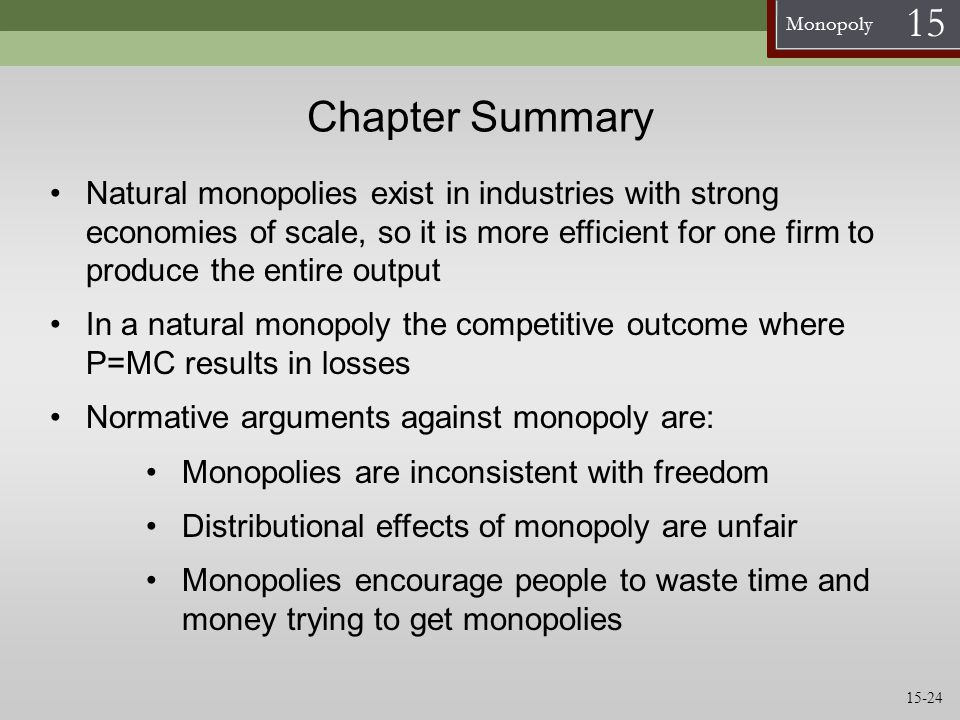 Monopoly 15 Chapter Summary Natural monopolies exist in industries with strong economies of scale, so it is more efficient for one firm to produce the