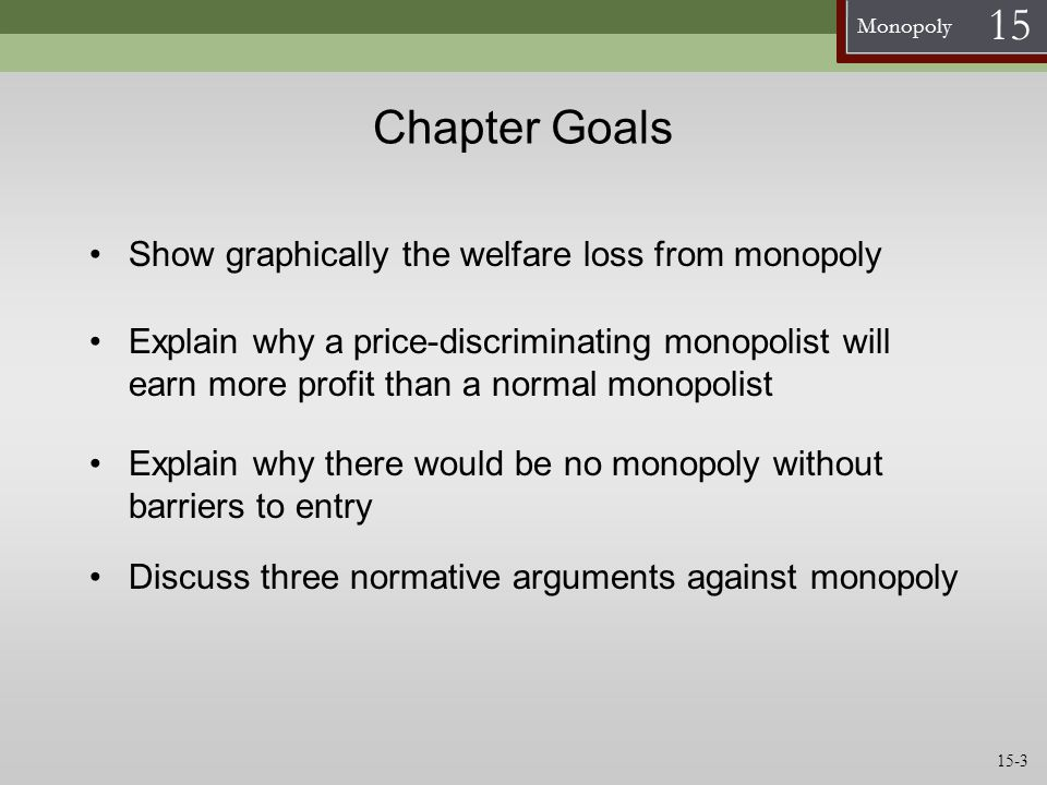 Monopoly 15 Chapter Summary Natural monopolies exist in industries with strong economies of scale, so it is more efficient for one firm to produce the entire output In a natural monopoly the competitive outcome where P=MC results in losses Normative arguments against monopoly are: Monopolies are inconsistent with freedom Distributional effects of monopoly are unfair Monopolies encourage people to waste time and money trying to get monopolies 15-24