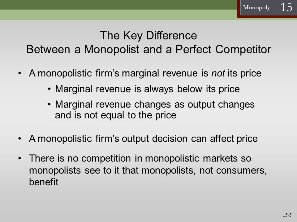 Monopoly 15 The Key Difference Between a Monopolist and a Perfect Competitor A monopolistic firm's marginal revenue is not its price Marginal revenue